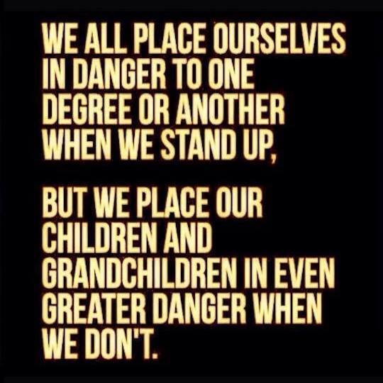 We all place ourselves in danger to one degree or another when we stand up, but we place our children and grandchildren in even greater danger when we don't.