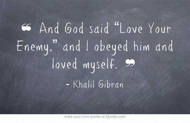 """And God said 'Love Your Enemy' and I obeyed Him and loved myself."" - Khalil Gibran"